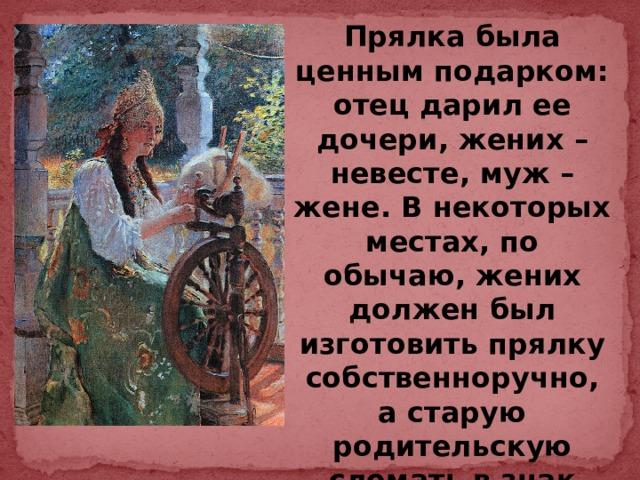Прялка была ценным подарком: отец дарил ее дочери, жених – невесте, муж – жене. В некоторых местах, по обычаю, жених должен был изготовить прялку собственноручно, а старую родительскую сломать в знак помолвки.