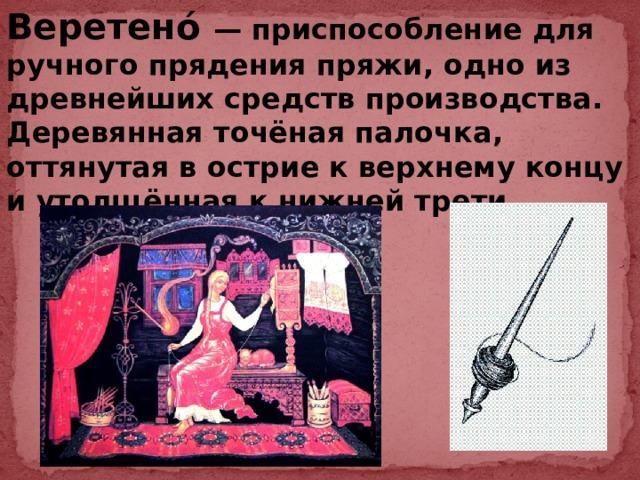 Веретено́ — приспособление для ручного прядения пряжи, одно из древнейших средств производства. Деревянная точёная палочка, оттянутая в острие к верхнему концу и утолщённая к нижней трети.