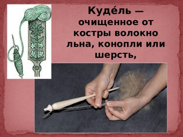 Куде́ль — очищенное от костры волокно льна, конопли или шерсть, приготовленные для прядения.