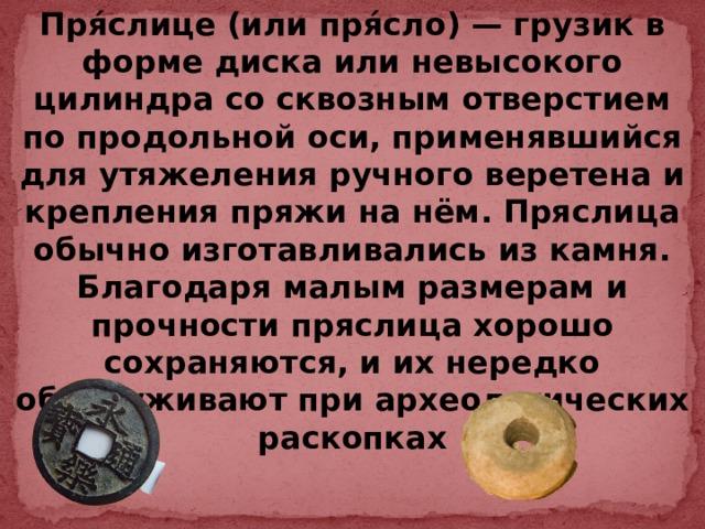 Пря́слице (или пря́сло)— грузик в форме диска или невысокого цилиндра со сквозным отверстием по продольной оси, применявшийся для утяжеления ручного веретена и крепления пряжи на нём. Пряслица обычно изготавливались из камня. Благодаря малым размерам и прочности пряслица хорошо сохраняются, и их нередко обнаруживают при археологических раскопках