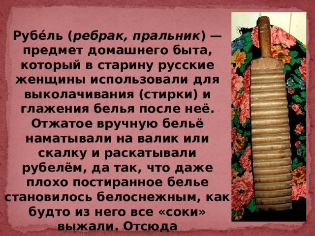 Рубе́ль ( ребрак, пральник )— предмет домашнего быта, который в старину русские женщины использовали для выколачивания (стирки) и глажения белья после неё. Отжатое вручную бельё наматывали на валик или скалку и раскатывали рубелём, да так, что даже плохо постиранное белье становилось белоснежным, как будто из него все «соки» выжали. Отсюда пословица: «Не мытьем, а катаньем» .