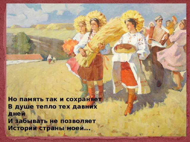 Но память так и сохраняет  В душе тепло тех давних дней  И забывать не позволяет  Истории страны моей...