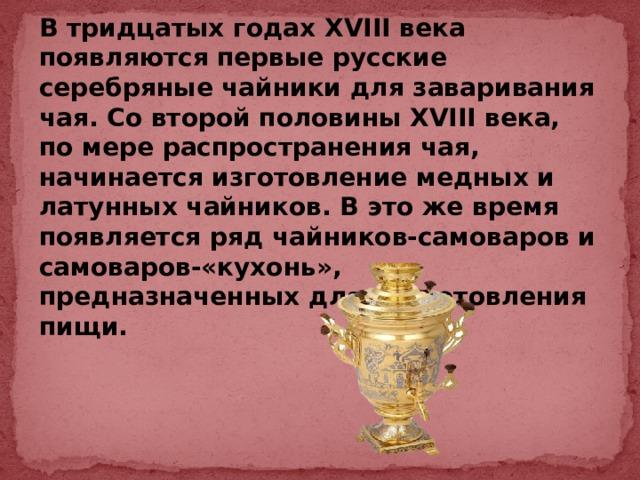 В тридцатых годах XVIII века появляются первые русские серебряные чайники для заваривания чая. Со второй половины XVIII века, по мере распространения чая, начинается изготовление медных и латунных чайников. В это же время появляется ряд чайников-самоваров и самоваров-«кухонь», предназначенных для приготовления пищи.
