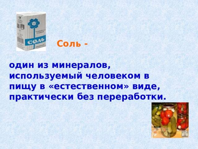 Соль -  один из минералов, используемый человеком в пищу в «естественном» виде, практически без переработки.