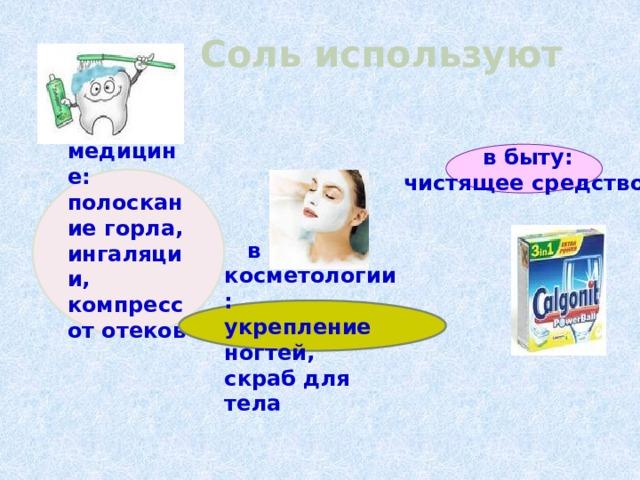 в быту: чистящее средство Соль используют   в медицине: полоскание горла, ингаляции, компресс от отеков    в косметологии: укрепление ногтей, скраб для тела