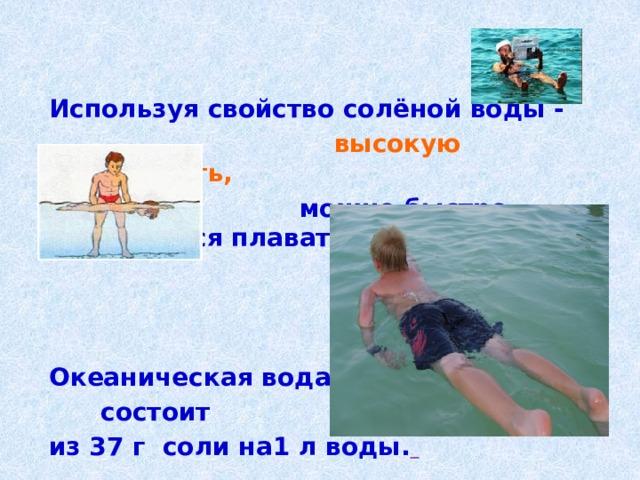 Используя свойство солёной воды -  высокую плотность,  можно быстро научиться плавать.  Океаническая вода  состоит из 37 г соли на1 л воды.