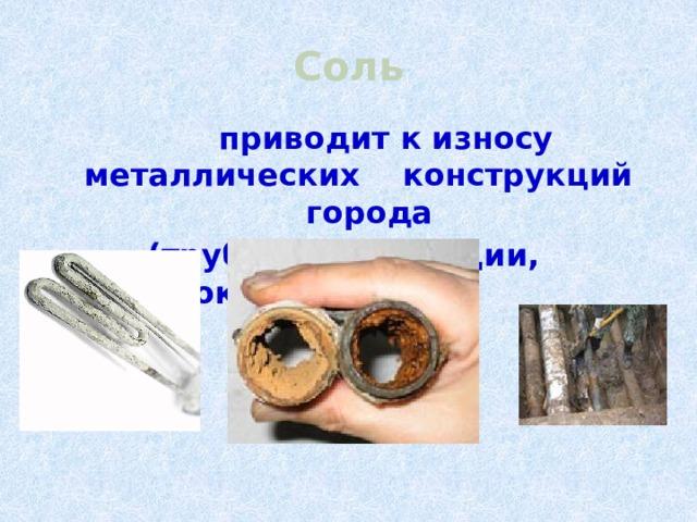 Соль  приводит к износу металлических конструкций города  (трубы, канализации, водостоки).