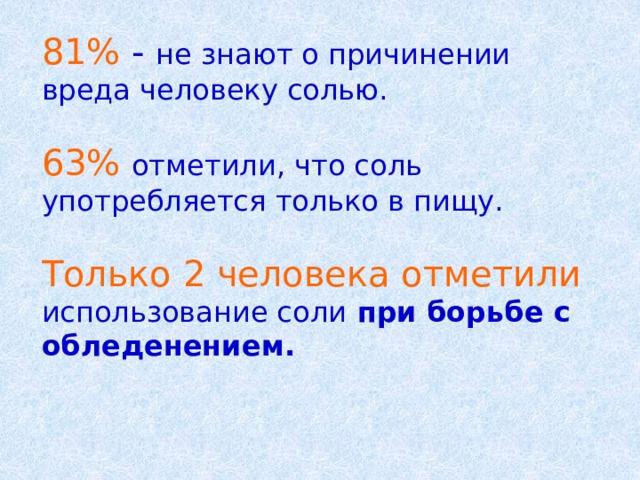 81%  - не знают о причинении вреда человеку солью. 63% отметили, что соль употребляется только в пищу. Только 2 человека отметили использование соли при борьбе с обледенением.
