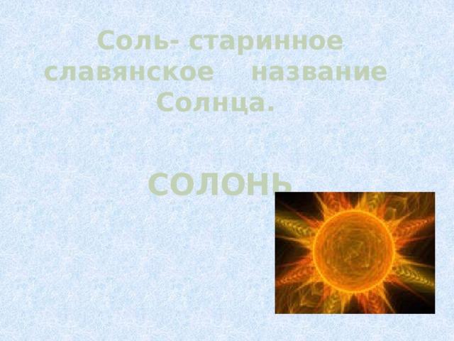 Соль- старинное славянское название Солнца.    СОЛОНЬ