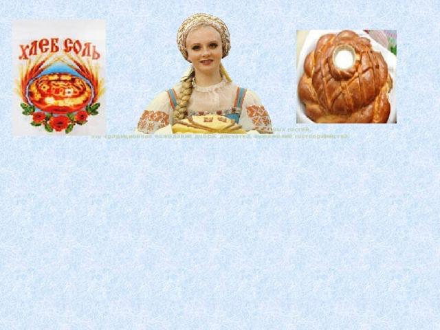 «Хлеб-соль!» - так на Руси встречали знатных гостей.  Это традиционное пожелание добра, достатка, выражение гостеприимства.