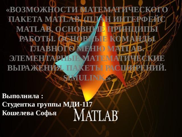 «Возможности математического пакета Matlab. (план интерфейс Matlab, основные принципы работы. Основные команды главного меню Matlab. Элементарные математические выражения. Пакеты расширений. Simulink.»   Выполнила : Студентка группы МДИ-117 Кошелева Софья
