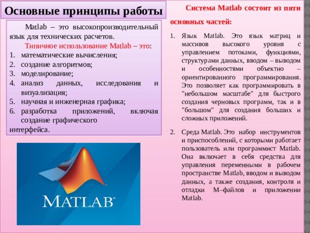 Основные принципы работы Система Matlab состоит из пяти основных частей: Язык Matlab. Это язык матриц и массивов высокого уровня с управлением потоками, функциями, структурами данных, вводом – выводом и особенностями объектно – ориентированного программирования. Это позволяет как программировать в