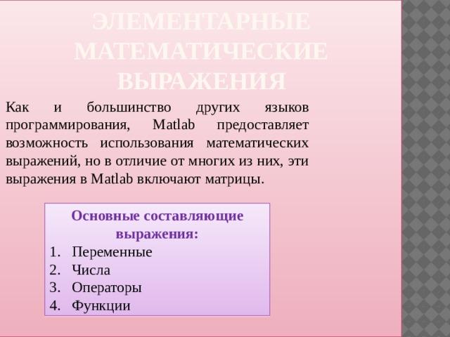 Элементарные математические выражения Как и большинство других языков программирования, Matlab предоставляет возможность использования математических выражений, но в отличие от многих из них, эти выражения в Matlab включают матрицы. Основные составляющие выражения: 1.  Переменные 2.  Числа 3.  Операторы 4.  Функции