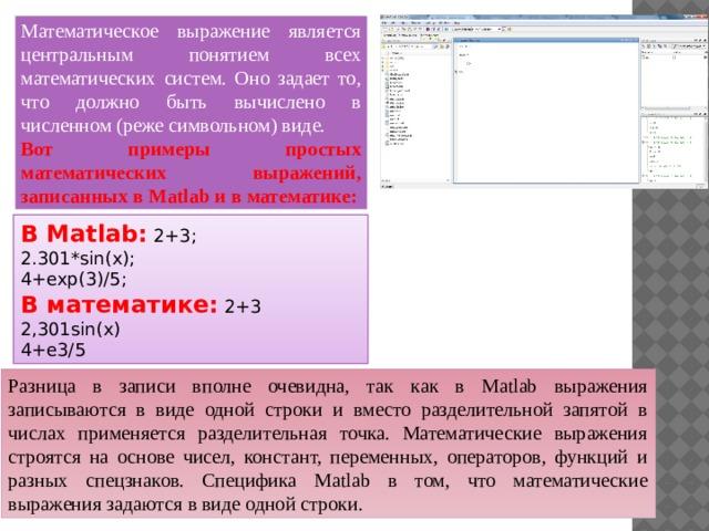 Математическое выражение является центральным понятием всех математических систем. Оно задает то, что должно быть вычислено в численном (реже символьном) виде. Вот примеры простых математических выражений, записанных в Matlab и в математике: В Matlab: 2+3; 2.301*sin(x); 4+exp(3)/5; В математике: 2+3 2,301sin(x) 4+e3/5 Разница в записи вполне очевидна, так как в Matlab выражения записываются в виде одной строки и вместо разделительной запятой в числах применяется разделительная точка. Математические выражения строятся на основе чисел, констант, переменных, операторов, функций и разных спецзнаков. Специфика Matlab в том, что математические выражения задаются в виде одной строки.