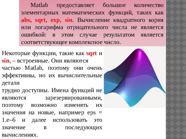 Matlab предоставляет большое количество элементарных математических  функций, таких как abs, sqrt, exp, sin . Вычисление квадратного корня или логарифма отрицательного числа не является ошибкой: в этом случае результатом является соответствующее комплексное число. Некоторые функции, такие как sqrt и sin , – встроенные. Они являются частью Matlab, поэтому они очень эффективны, но их вычислительные детали трудно доступны. Имена функций не являются зарезервированными, поэтому возможно изменять их значения на новые, например eps = 1.e–6 и далее использовать это значение в последующих вычислениях.