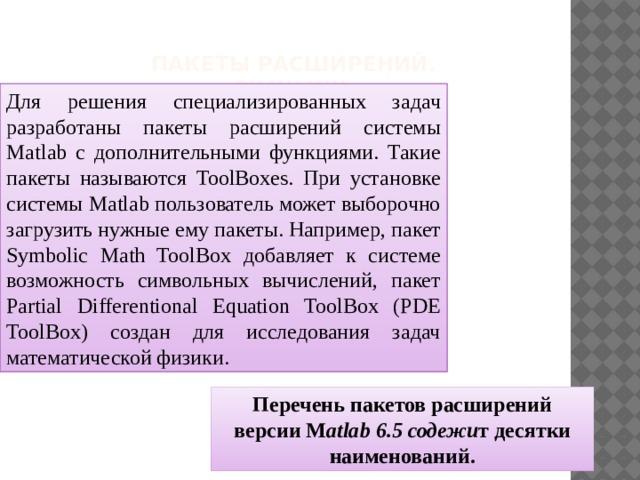 Пакеты расширений. Simulink     Для решения специализированных задач разработаны пакеты расширений системы Matlab с дополнительными функциями. Такие пакеты называются ToolBoxes. При установке системы Matlab пользователь может выборочно загрузить нужные ему пакеты. Например, пакет Symbolic Math ToolBox добавляет к системе возможность символьных вычислений, пакет Partial Differentional Equation ToolBox (PDE ToolBox) создан для исследования задач математической физики. Перечень пакетов расширений версии M atlab 6.5 содежи т десятки наименований.