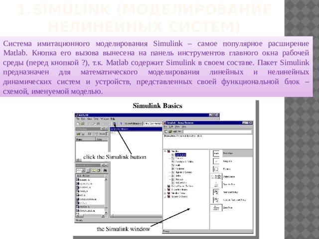 1.  Simulink (моделирование нелинейных систем) Система имитационного моделирования Simulink – самое популярное расширение Matlab. Кнопка его вызова вынесена на панель инструментов главного окна рабочей среды (перед кнопкой ?), т.к. Matlab содержит Simulink в своем составе. Пакет Simulink предназначен для математического моделирования линейных и нелинейных динамических систем и устройств, представленных своей функциональной блок – схемой, именуемой моделью.