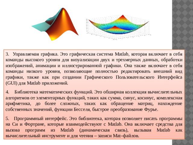 3. Управляемая графика. Это графическая система Matlab, которая включает в себя команды высокого уровня для визуализации двух и трехмерных данных, обработки изображений, анимации и иллюстрированной графики. Она также включает в себя команды низкого уровня, позволяющие полностью редактировать внешний вид графики, также как при создании Графического Пользовательского Интерфейса (GUI) для Matlab приложений. 4. Библиотека математических функций.Это обширная коллекция вычислительных алгоритмов от элементарных функций, таких как сумма, синус, косинус, комплексная арифметика, до более сложных, таких как обращение матриц, нахождение собственных значений, функции Бесселя, быстрое преобразование Фурье. 5. Программный интерфейс.Это библиотека, которая позволяет писать программы на Си и Фортране, которые взаимодействуют с Matlab. Она включает средства для вызова программ из Matlab (динамическая связь), вызывая Matlab как вычислительный инструмент и для чтения – записи Мat–файлов.