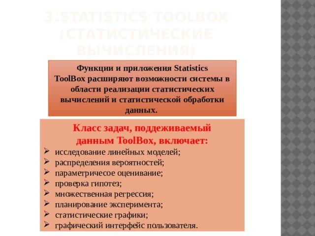 3.  Statistics ToolBox (статистические вычисления) Функции и приложения Statistics ToolBoxрасширяют возможности системы в области реализации статистических вычислений и статистической обработки данных. Класс задач, поддеживаемый даннымToolBox, включает: