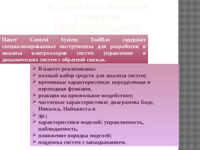 5.  Control System ToolBox (исследование систем управления) Пакет Control System ToolBox содержит специализированные инструменты для разработки и анализа контроллеров систем управления и динамических систем с обратной связью.