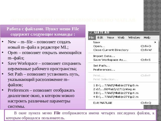 Основные команды главного меню Matlab Работа с файлами. Пункт меню File содержит следующие команды : New – m–file – позволяет создать новый m–файл в редакторе ML; Open – позволяет открыть имеющийся m–файл; Save Workspace – позволяет сохранить переменные рабочего пространства; Set Path – позволяет установить путь, указывающий расположение m–файлов; Preferences – позволяет отображать диалоговое окно, в котором можно настроить различные параметры системы. В окне пункта меню File отображаются имена четырех последних файлов, к которым обращался  пользователь.