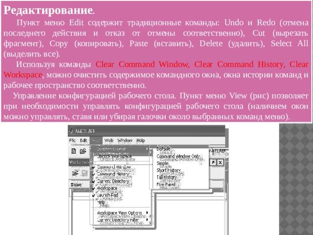 Редактирование .   Пункт меню Edit содержит традиционные команды: Undo и Redo (отмена последнего действия и отказ от отмены соответственно), Cut (вырезать фрагмент), Copy (копировать), Paste (вставить), Delete (удалить), Select All (выделить все).  Используя команды Clear Command Window, Clear Command History, Clear Workspace , можно очистить содержимое командного окна, окна истории команд и рабочее пространство соответственно.  Управление конфигурацией рабочего стола. Пункт меню View (рис) позволяет при необходимости управлять конфигурацией рабочего стола (наличием окон можно управлять, ставя или убирая галочки около выбранных команд меню).