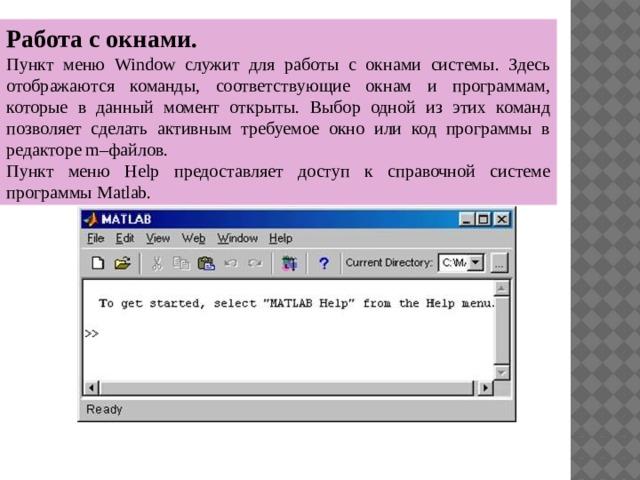 Работа с окнами. Пункт меню  Window  служит для работы с  окнами системы. Здесь отображаются команды, соответствующие окнам и программам, которые в данный момент открыты. Выбор одной из этих команд позволяет сделать активным требуемое окно или код программы в редакторе m–файлов. Пункт меню Help предоставляет доступ к справочной системе программы Matlab.