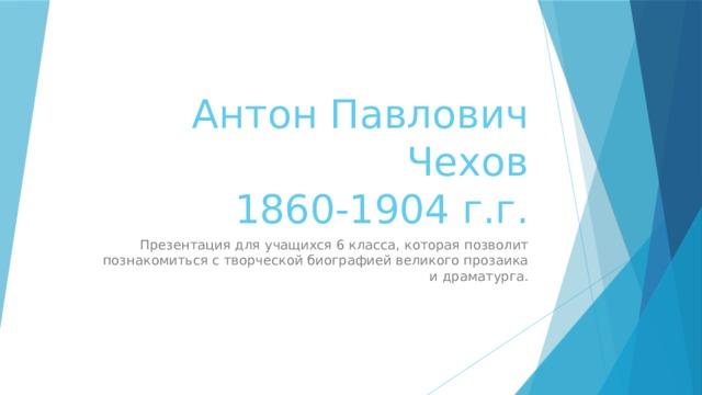 Антон Павлович Чехов     1860-1904 г.г. Презентация для учащихся 6 класса, которая позволит познакомиться с творческой биографией великого прозаика и драматурга.