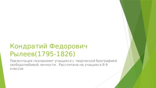 Кондратий Федорович Рылеев(1795-1826) Презентация познакомит учащихся с творческой биографией свободолюбивой личности . Рассчитана на учащихся 8-9 классов