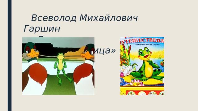 Всеволод Михайлович Гаршин   «Лягушка- путешественница»
