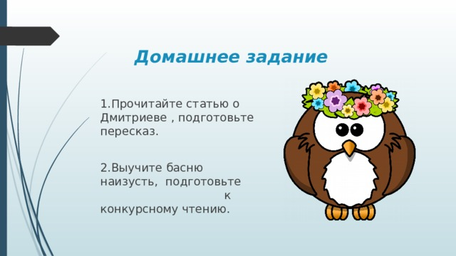 Домашнее задание 1.Прочитайте статью о Дмитриеве , подготовьте пересказ. 2.Выучите басню наизусть, подготовьте к конкурсному чтению.