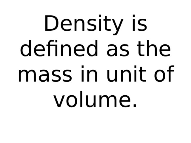 Density is defined as the mass in unit of volume.