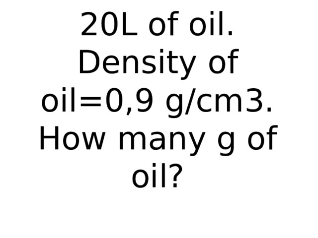 Oil can contain 20L of oil. Density of oil=0,9 g/cm3.  How many g of oil?