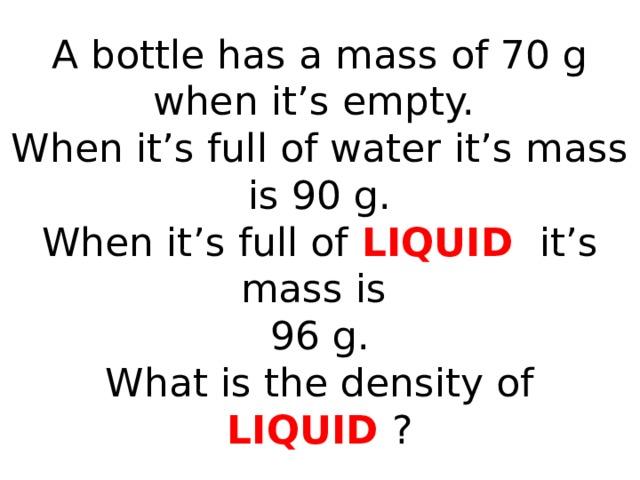 A bottle has a mass of 70 g when it's empty.  When it's full of water it's mass is 90 g.  When it's full of LIQUID it's mass is  96 g.  What is the density of LIQUID ?