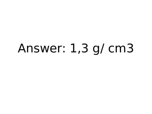Answer: 1,3 g/ cm3