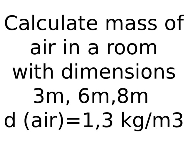 Calculate mass of air in a room  with dimensions 3m, 6m,8m  d (air)=1,3 kg/m3
