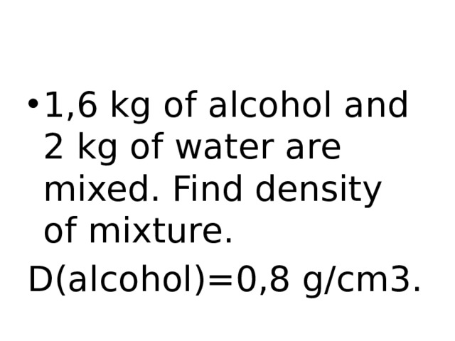 1,6 kg of alcohol and 2 kg of water are mixed. Find density of mixture.
