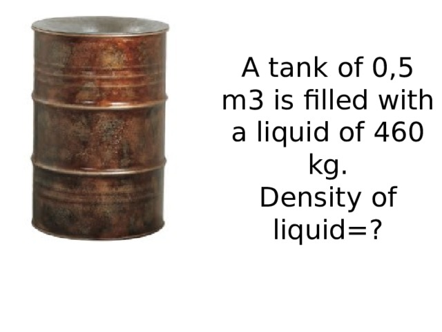 A tank of 0,5 m3 is filled with a liquid of 460 kg.  Density of liquid=?