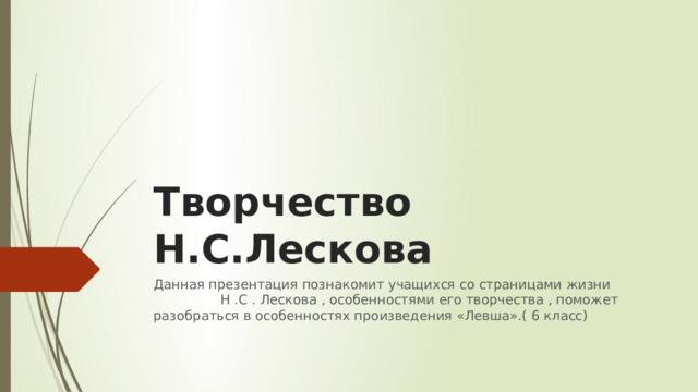 Творчество Н.С.Лескова Данная презентация познакомит учащихся со страницами жизни Н .С . Лескова , особенностями его творчества , поможет разобраться в особенностях произведения «Левша».( 6 класс)