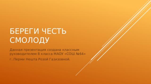 Береги честь смолоду Данная презентация создана классным руководителем 8 класса МАОУ «СОШ №64» г..Перми Нешта Розой Газизовной.