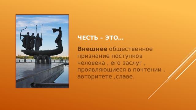Честь – это… Внешнее общественное признание поступков человека , его заслуг , проявляющиеся в почтении , авторитете ,славе.
