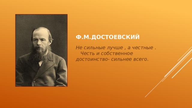 Ф.М.Достоевский Не сильные лучше , а честные . Честь и собственное достоинство- сильнее всего.
