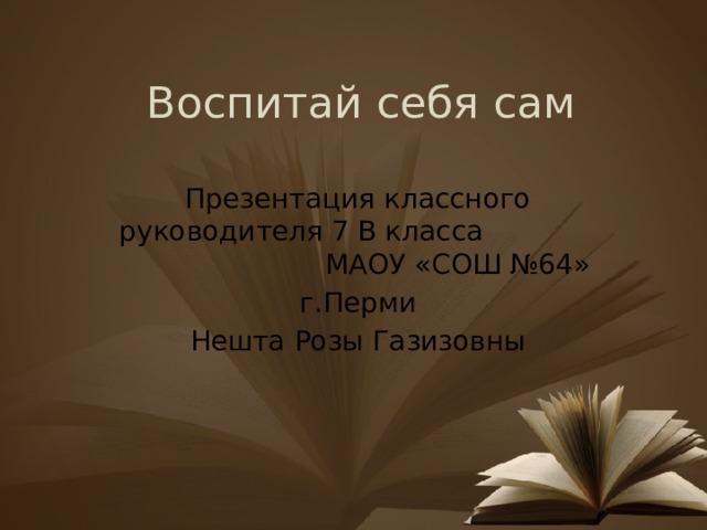 Воспитай себя сам Презентация классного руководителя 7 В класса МАОУ «СОШ №64» г.Перми Нешта Розы Газизовны