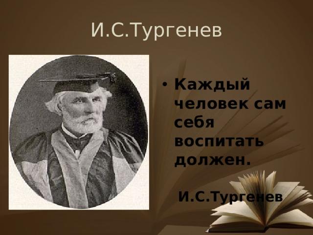 И.С.Тургенев Каждый человек сам себя воспитать должен.  И.С.Тургенев