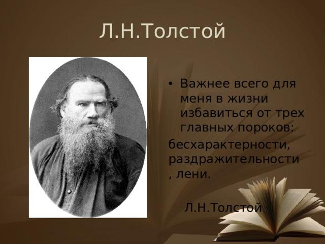 Л.Н.Толстой Важнее всего для меня в жизни избавиться от трех главных пороков: бесхарактерности, раздражительности , лени.  Л.Н.Толстой