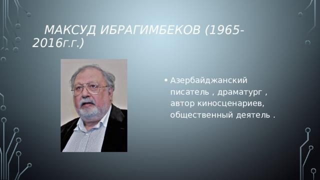 Максуд Ибрагимбеков (1965-2016 г.г .)