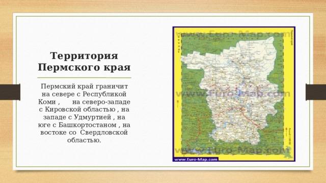 Территория Пермского края Пермский край граничит на севере с Республикой Коми , на северо-западе с Кировской областью , на западе с Удмуртией , на юге с Башкортостаном , на востоке со Свердловской областью.