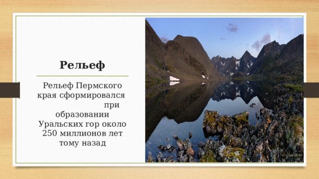 Рельеф Рельеф Пермского края сформировался при образовании Уральских гор около 250 миллионов лет тому назад