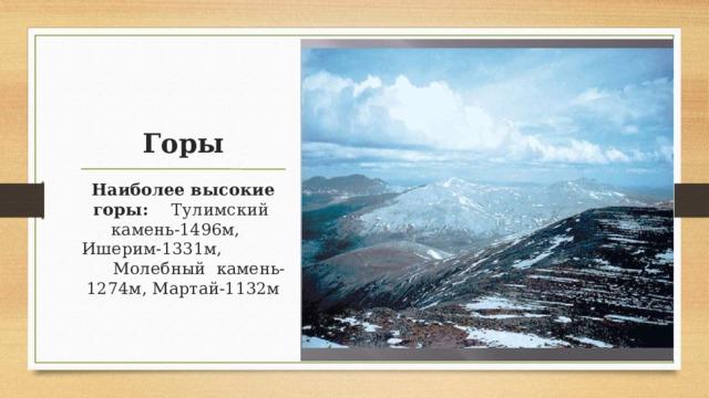 Горы Наиболее высокие горы: Тулимский камень-1496м, Ишерим-1331м, Молебный камень-1274м, Мартай-1132м