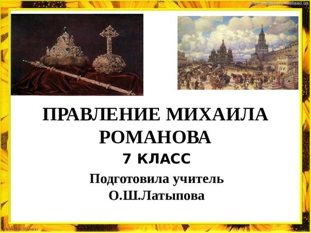 ПРАВЛЕНИЕ МИХАИЛА РОМАНОВА 7 КЛАСС Подготовила учитель О.Ш.Латыпова